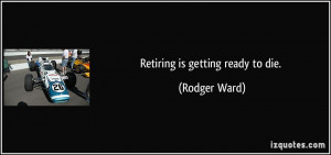 Retiring is getting ready to die. - Rodger Ward