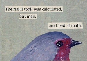 Calculated risk...story of my life.