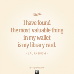 ... the most valuable thing in my wallet is my library card. -Laura Bush