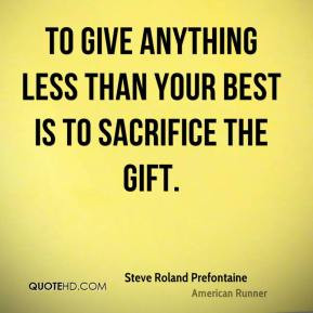 Steve Roland Prefontaine - To give anything less than your best is to ...