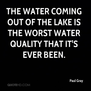paul-gray-quote-the-water-coming-out-of-the-lake-is-the-worst-water ...