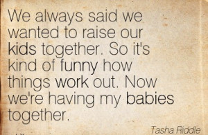 To Raise Our Kids Together. So It's Kind Of Funny How Things Work ...
