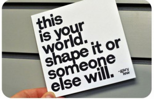 this is your world. shape it or someone else will.