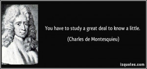 ... have to study a great deal to know a little. - Charles de Montesquieu
