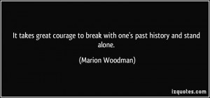 takes great courage to break with one's past history and stand alone ...