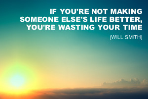 If you're not making someone else's life better, you're wasting ...