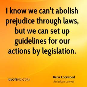 Belva Lockwood - I know we can't abolish prejudice through laws, but ...