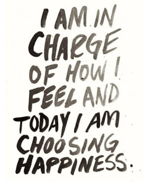 am in charge of how I feel and today I am choosing happiness.