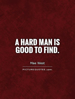 Good Men Are Hard To Find Quotes A hard man is good to find.