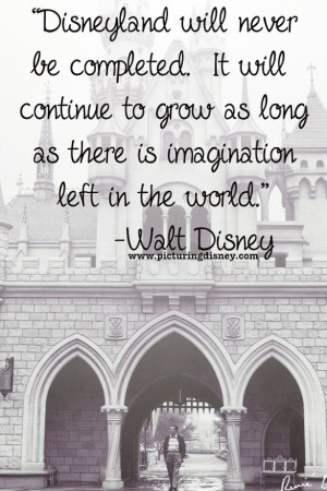 Disneyland will never be completed. It will continue to grow as long ...