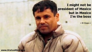 ... Mexico but in Mexico I'm the boss - El Chapo Quotes - StatusMind.com