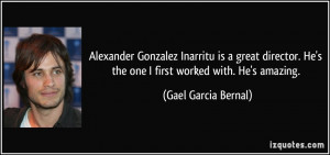 ... He's the one I first worked with. He's amazing. - Gael Garcia Bernal