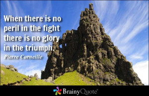 When there is no peril in the fight there is no glory in the triumph.