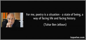 For me, poetry is a situation - a state of being, a way of facing life ...