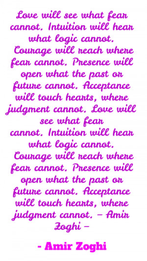 Love will see what fear cannot.Intuition will hear what logic