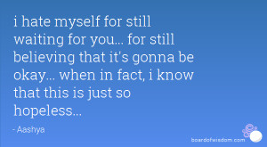 hate myself for still waiting for you... for still believing that it ...