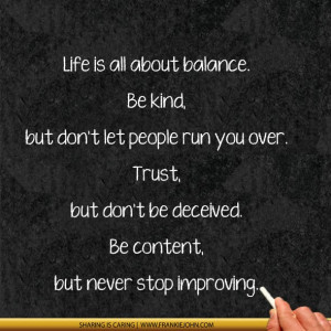 ... . Trust, but don't be deceived. Be content, but never stop improving