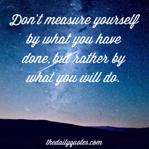 Don't measure yourself by what you have done, but rather by what you ...