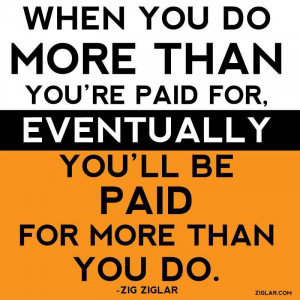 "... For, Eventually You'll Be Paid For More Than You Do."" ~ Zig Ziglar"