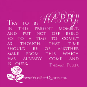 Try to be happy in this present moment, and put not off being so to a ...