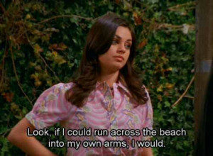 ... Than To Run Across The Beach Into Her Own Arms On That 70′s Show