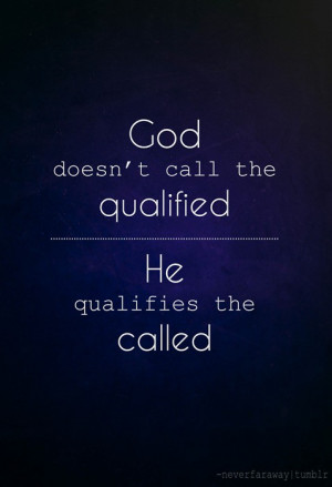 god doesn t call the qualified he qualifies the called
