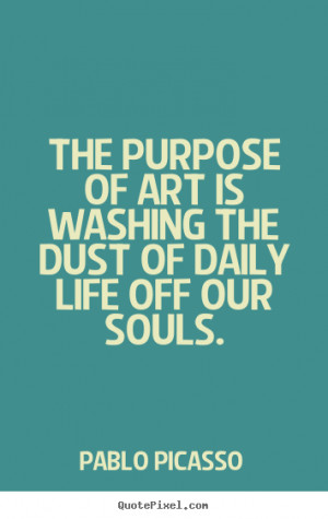 Quotes about life - The purpose of art is washing the dust of daily ...