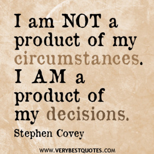 ... am not a product of my circumstances. I am a product of my decisions