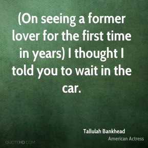 On seeing a former lover for the first time in years) I thought I ...