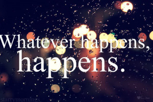 Whatever happens, happens.