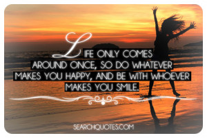 Life only comes around once, so do whatever makes youhappy, and be ...