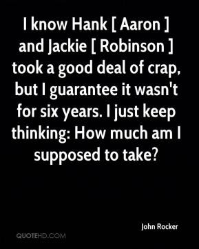 know Hank [ Aaron ] and Jackie [ Robinson ] took a good deal of crap ...