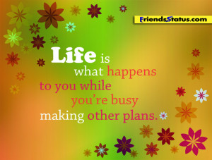 Life is what happens to you while you are busy making other plans.