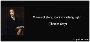 Visions of glory, spare my aching sight. - Thomas Gray