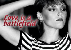 Love is a battlefield~Love Is A Battlefield - Pat Benatar