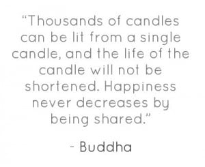 ... be shortened. Happiness never decreases by being shared.