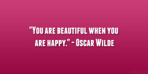 "You are beautiful when you are happy."" – Oscar Wilde"
