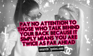 Pay no attention to those who talk behind your back, because it simply ...