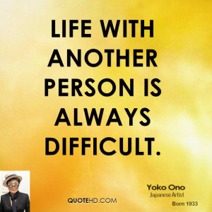 Life with another person is always difficult.