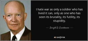 ... its brutality, its futility, its stupidity. - Dwight D. Eisenhower