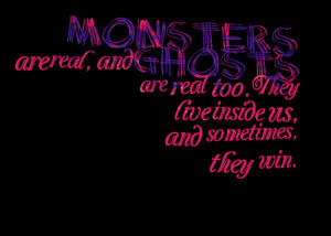 : monsters are real, and ghosts are real too they live inside us ...