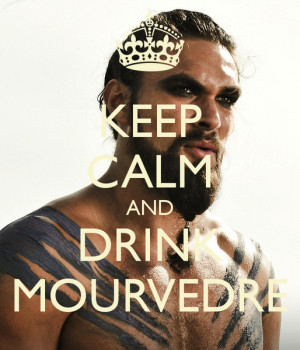 Khal Drogo Says: Keep Calm And Drink Mourvèdre