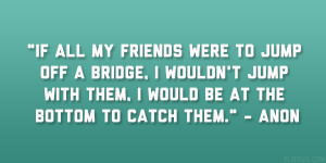 If all my friends were to jump off a bridge, I wouldn't jump with ...