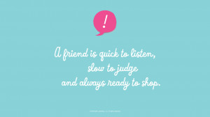 Friendship Quotes: A friend is quick to listen, slow to judge and ...