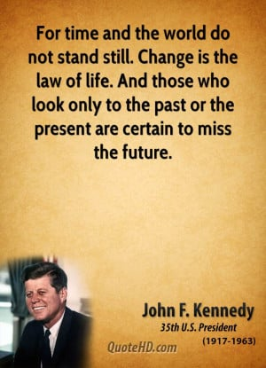 For time and the world do not stand still. Change is the law of life ...