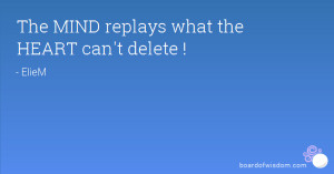 The MIND replays what the HEART can't delete !