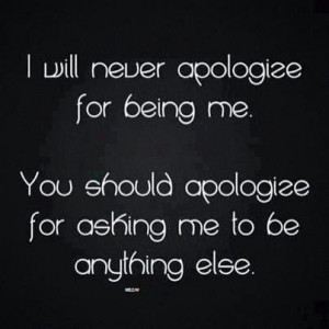 ... Being Me: Quote About I Will Never Apologize For Being Me ~ Daily