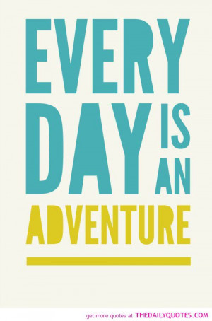 Adventure Quotes Everyday is an adventure