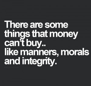 ... some things that money can't buy...like manners, morals and integrity