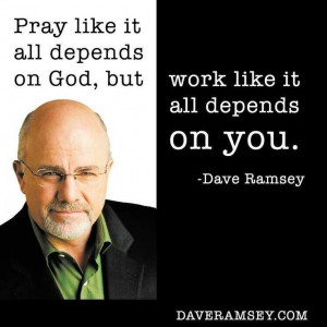 ... all depends on God, but work like it all depends on you. Dave Ramsey